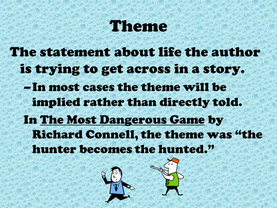 Theme The statement about life the author is trying to get across in a story. In most cases the theme will be implied rather than directly told.