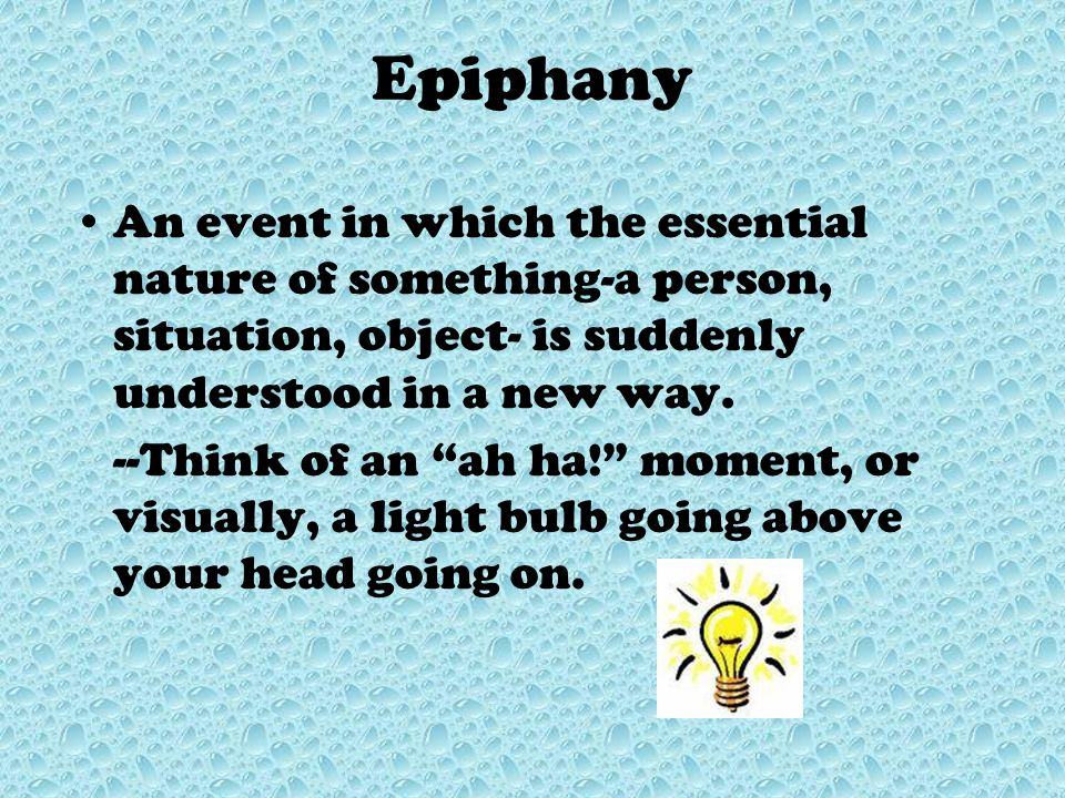 Epiphany An event in which the essential nature of something-a person, situation, object- is suddenly understood in a new way.
