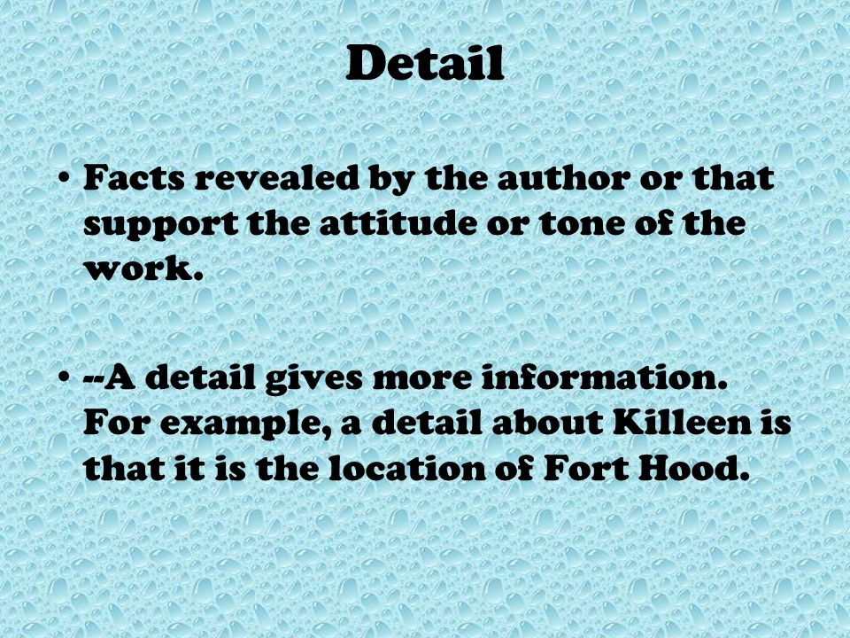 Detail Facts revealed by the author or that support the attitude or tone of the work.