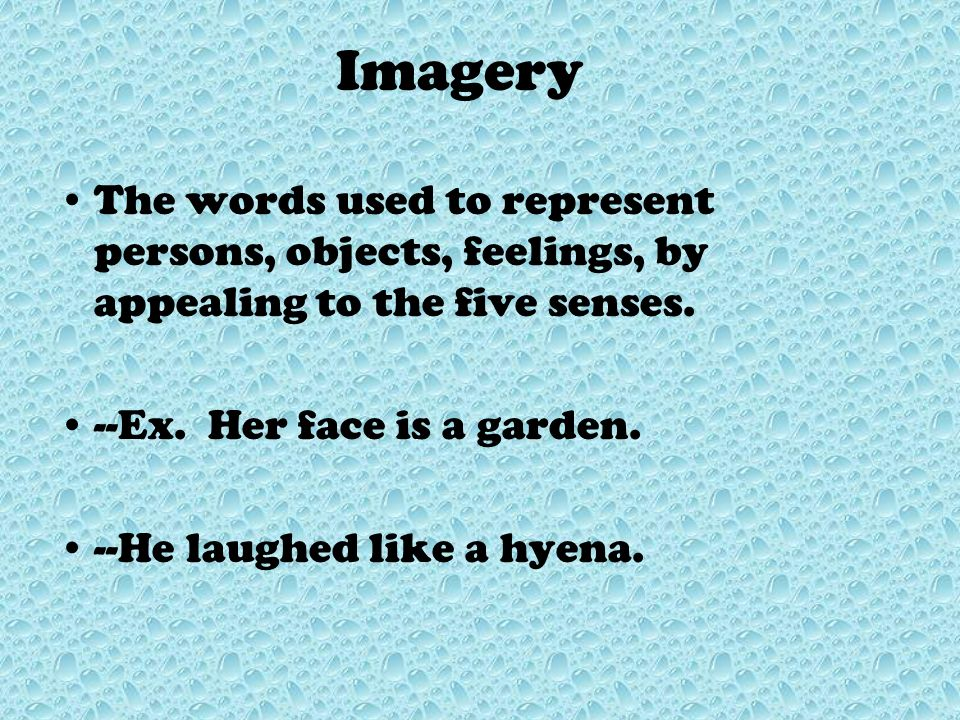 Imagery The words used to represent persons, objects, feelings, by appealing to the five senses. --Ex. Her face is a garden.