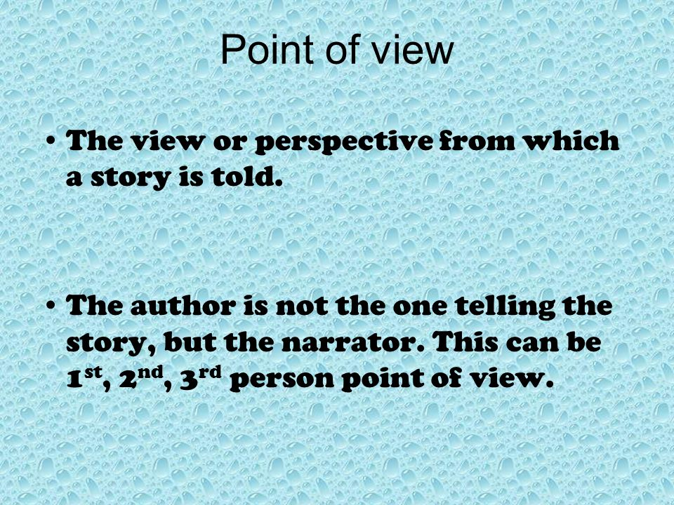 Point of view The view or perspective from which a story is told.