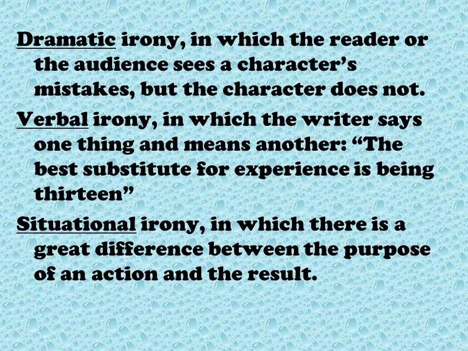 Dramatic irony, in which the reader or the audience sees a character's mistakes, but the character does not.