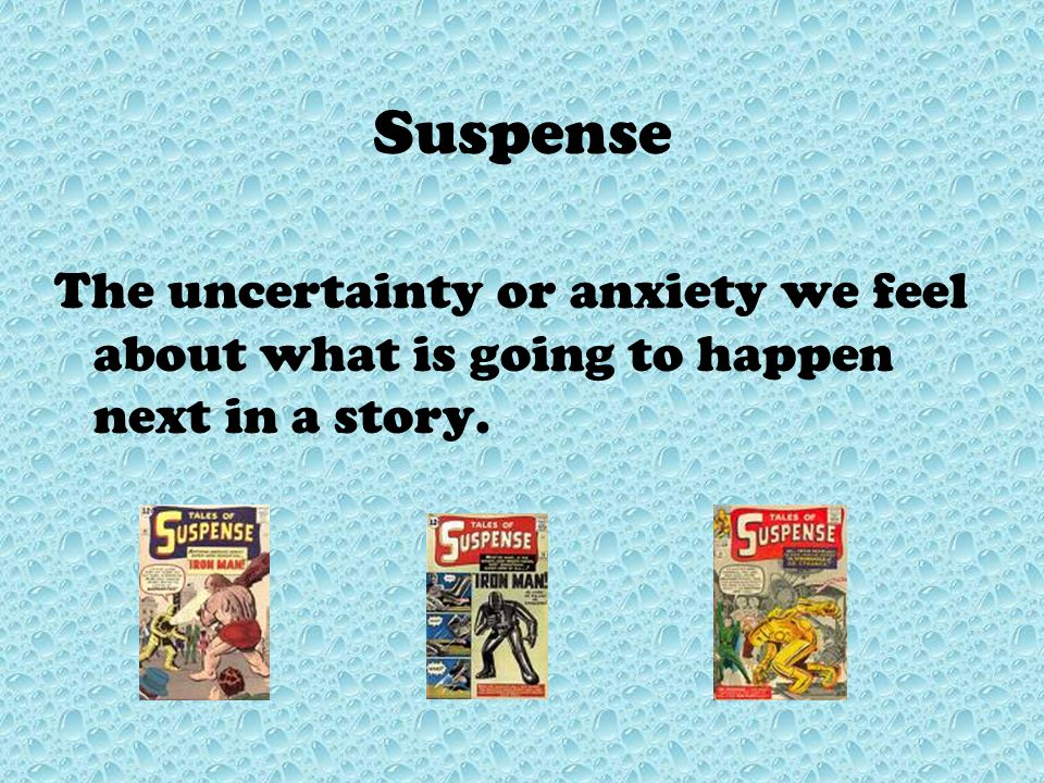 Suspense The uncertainty or anxiety we feel about what is going to happen next in a story.