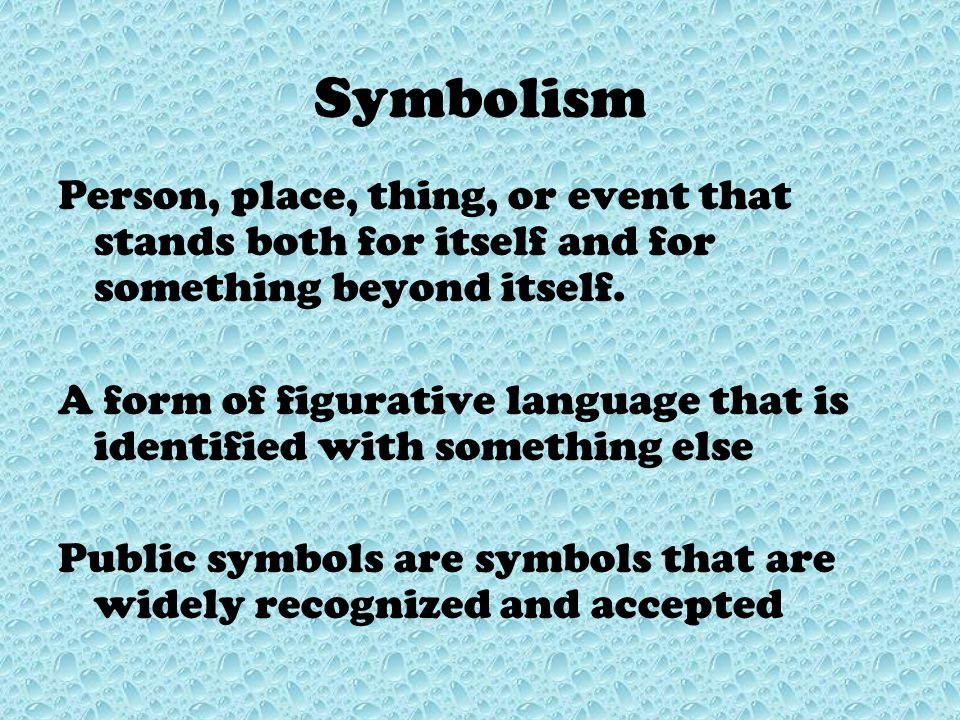 Symbolism Person, place, thing, or event that stands both for itself and for something beyond itself.