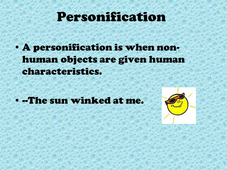 Personification A personification is when non-human objects are given human characteristics.