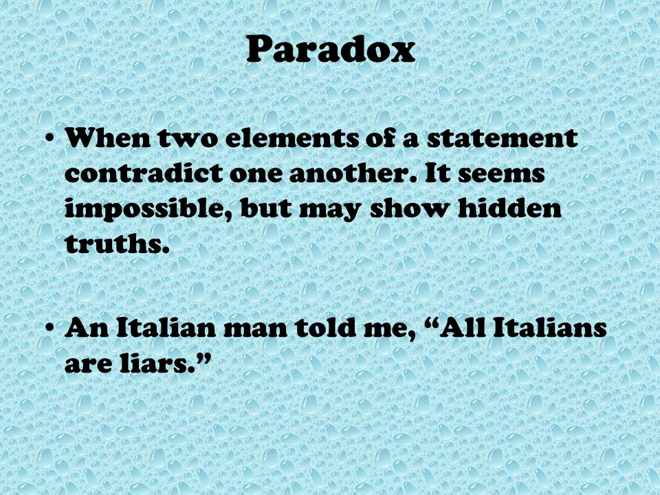 Paradox When two elements of a statement contradict one another. It seems impossible, but may show hidden truths.
