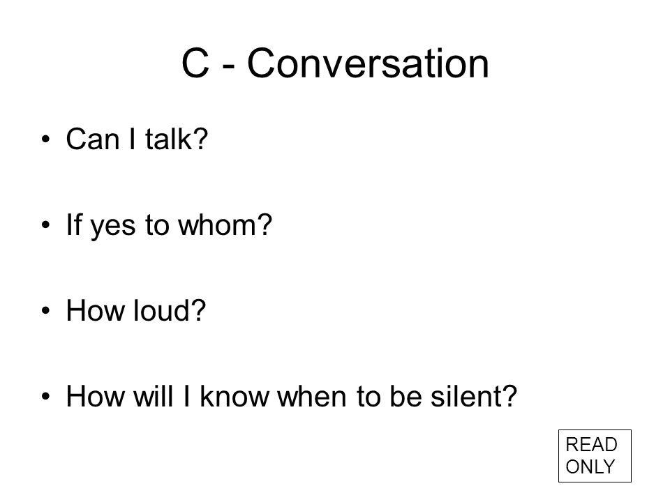 C - Conversation Can I talk If yes to whom How loud