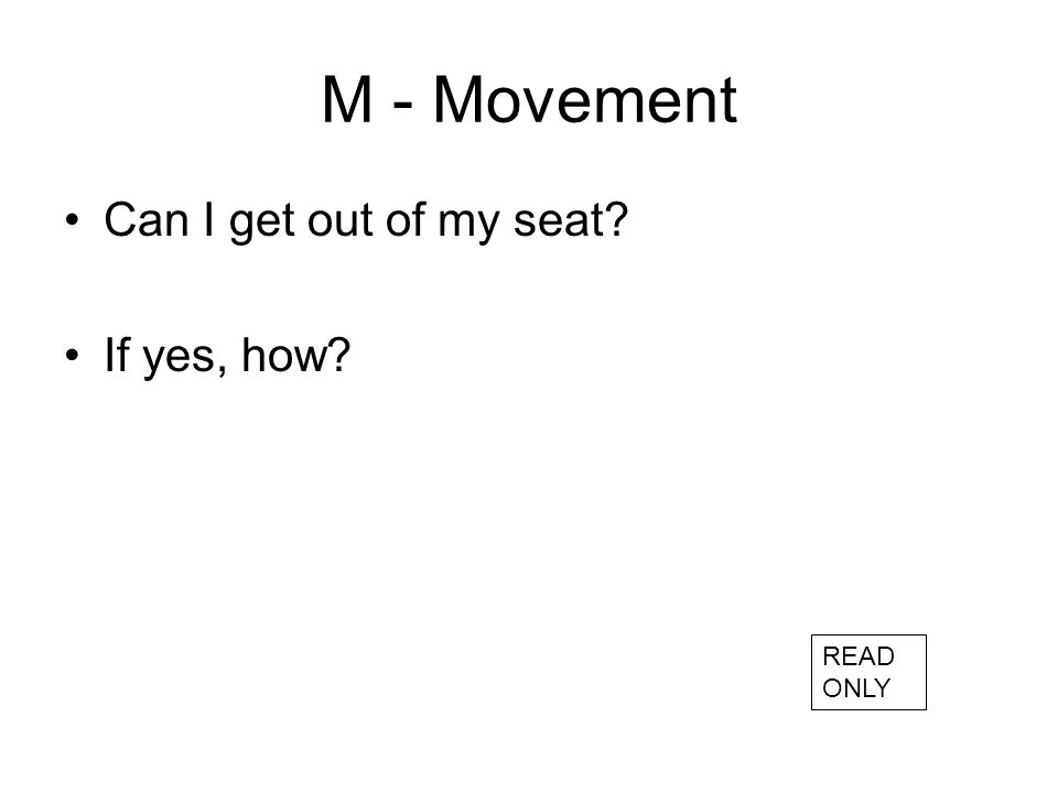 M - Movement Can I get out of my seat If yes, how READ ONLY