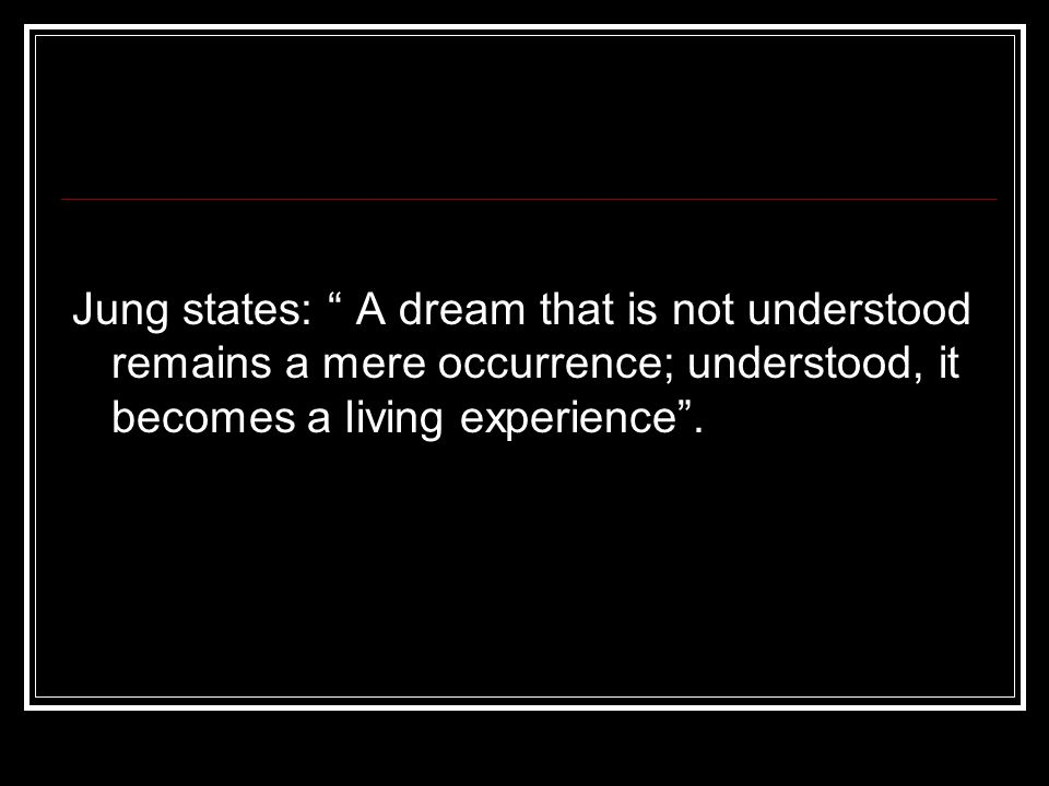 Jung states: A dream that is not understood remains a mere occurrence; understood, it becomes a living experience .
