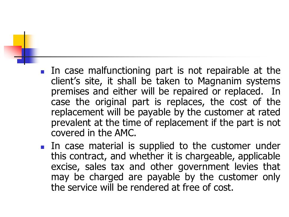 In case malfunctioning part is not repairable at the client's site, it shall be taken to Magnanim systems premises and either will be repaired or replaced. In case the original part is replaces, the cost of the replacement will be payable by the customer at rated prevalent at the time of replacement if the part is not covered in the AMC.