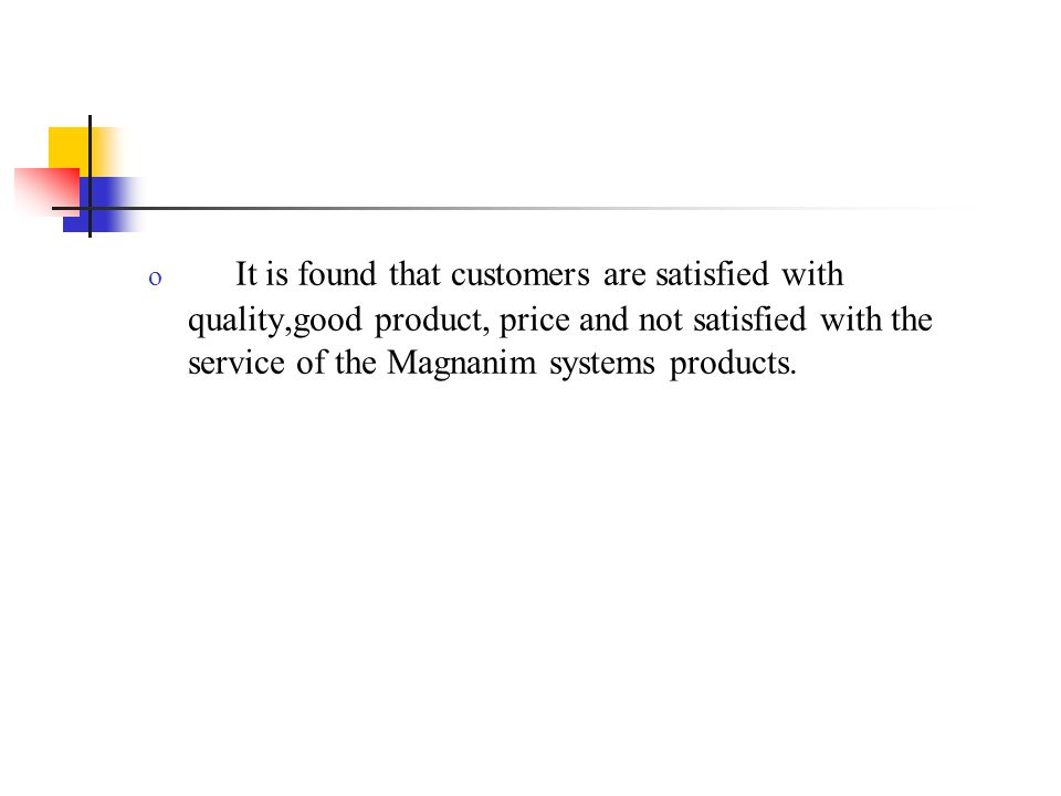 It is found that customers are satisfied with quality,good product, price and not satisfied with the service of the Magnanim systems products.