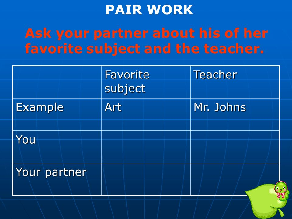 Ask your partner about his of her favorite subject and the teacher.