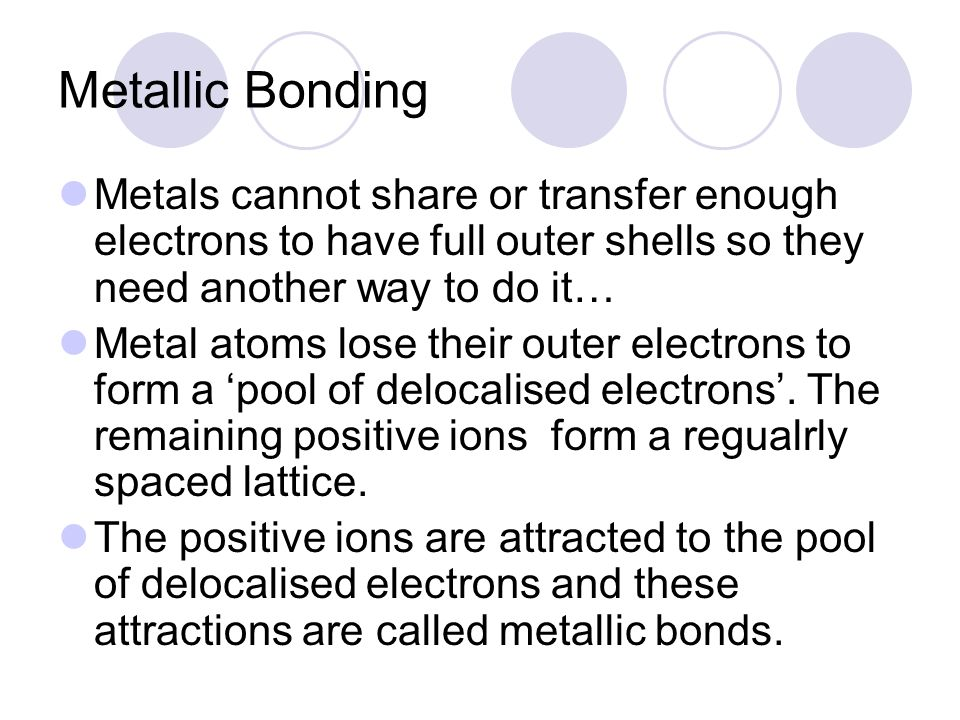 Metallic Bonding Metals cannot share or transfer enough electrons to have full outer shells so they need another way to do it…
