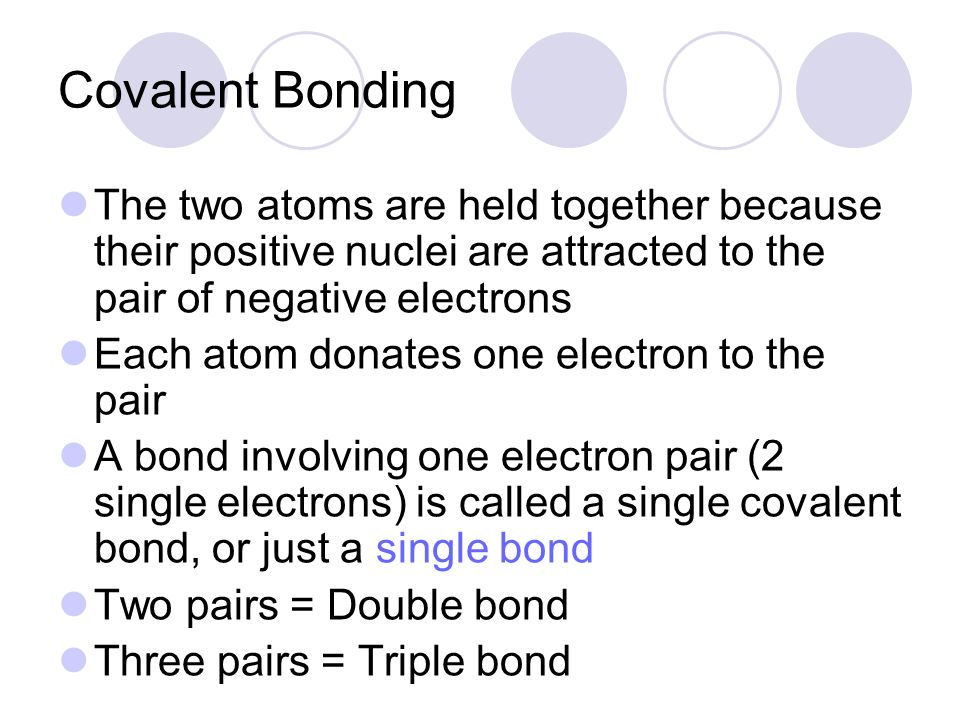 Covalent Bonding The two atoms are held together because their positive nuclei are attracted to the pair of negative electrons.