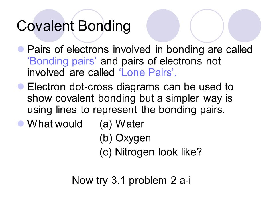 Covalent Bonding Pairs of electrons involved in bonding are called 'Bonding pairs' and pairs of electrons not involved are called 'Lone Pairs'.