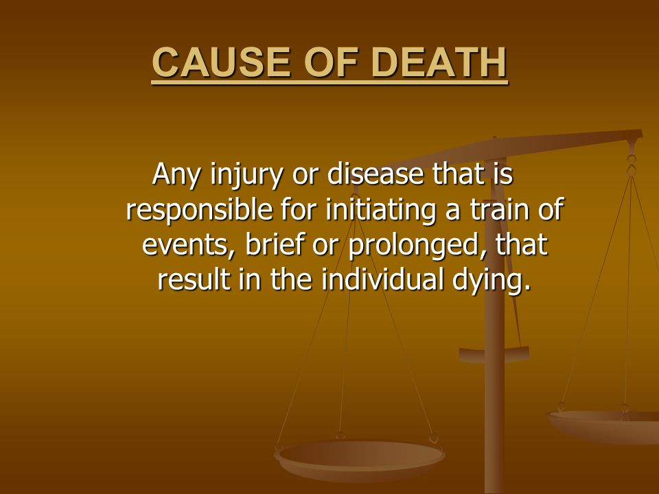 CAUSE OF DEATH Any injury or disease that is responsible for initiating a train of events, brief or prolonged, that result in the individual dying.
