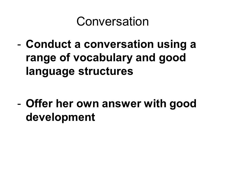 Conversation Conduct a conversation using a range of vocabulary and good language structures.