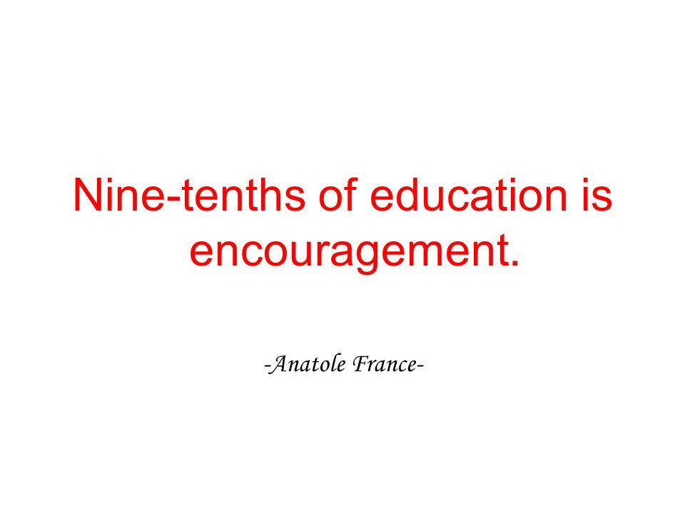 Nine-tenths of education is encouragement.