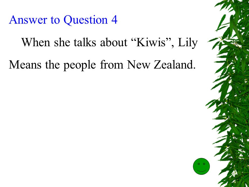 Answer to Question 4 When she talks about Kiwis , Lily Means the people from New Zealand.