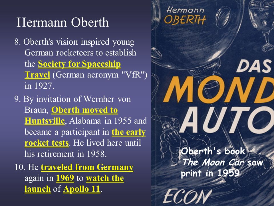 Hermann Oberth 8. Oberth s vision inspired young German rocketeers to establish the Society for Spaceship Travel (German acronym VfR ) in