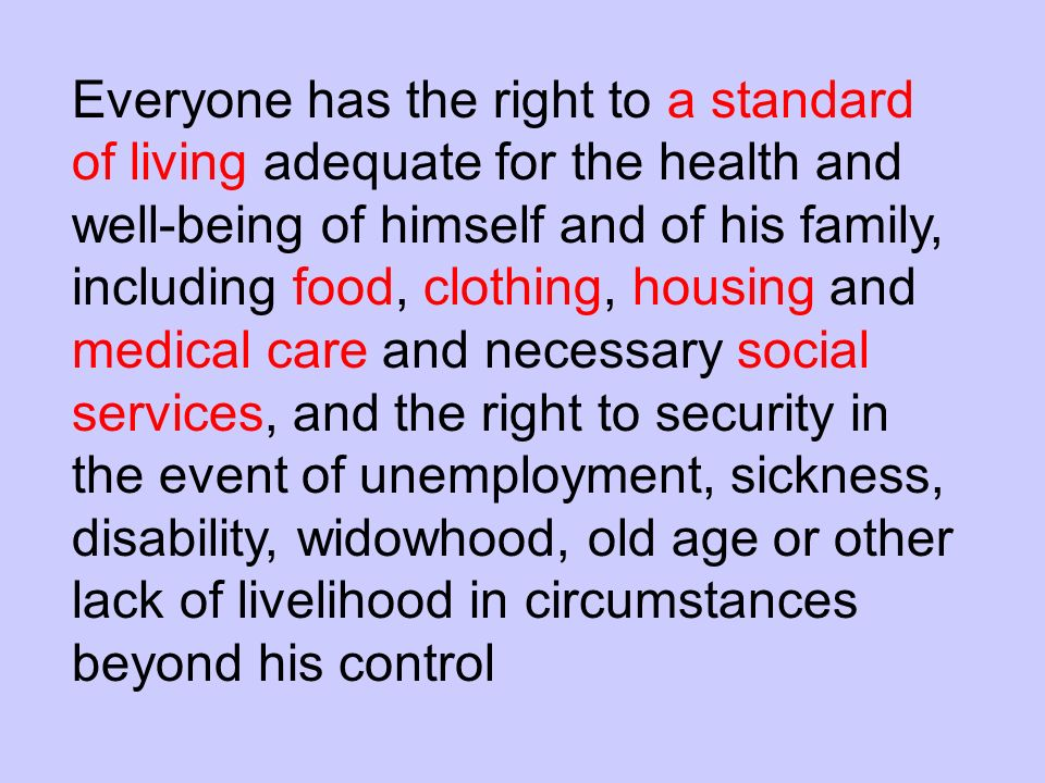 Everyone has the right to a standard of living adequate for the health and well-being of himself and of his family, including food, clothing, housing and medical care and necessary social services, and the right to security in the event of unemployment, sickness, disability, widowhood, old age or other lack of livelihood in circumstances beyond his control