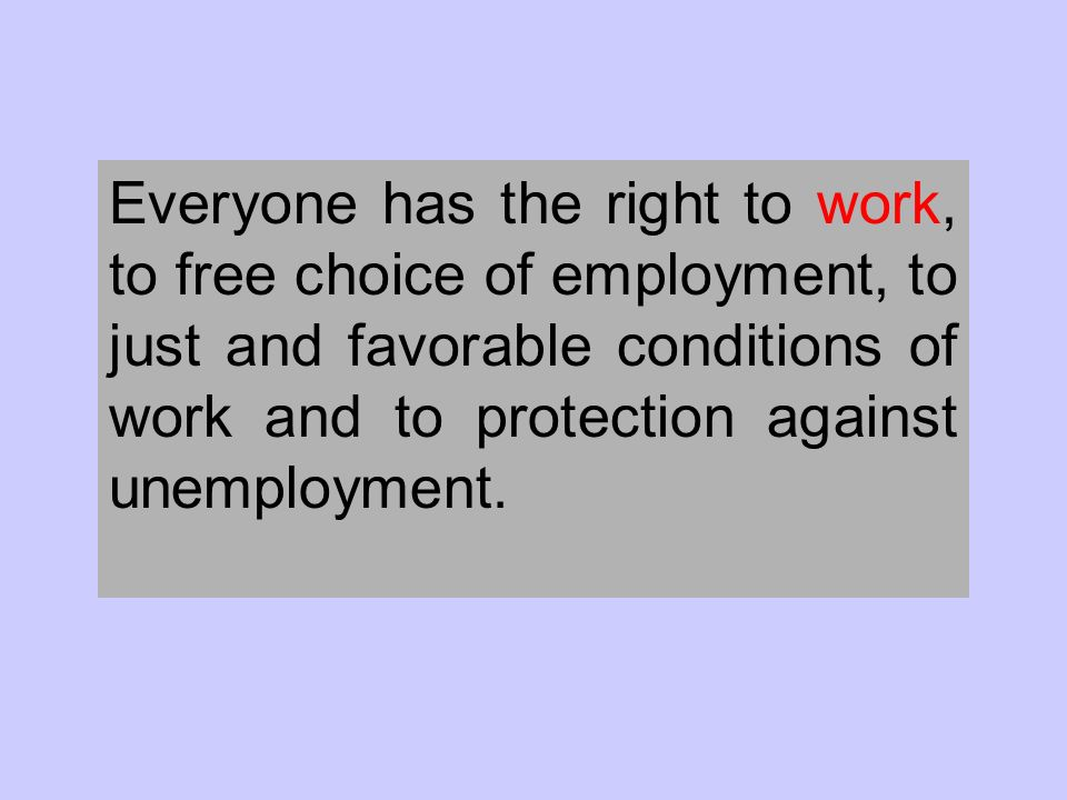 Everyone has the right to work, to free choice of employment, to just and favorable conditions of work and to protection against unemployment.