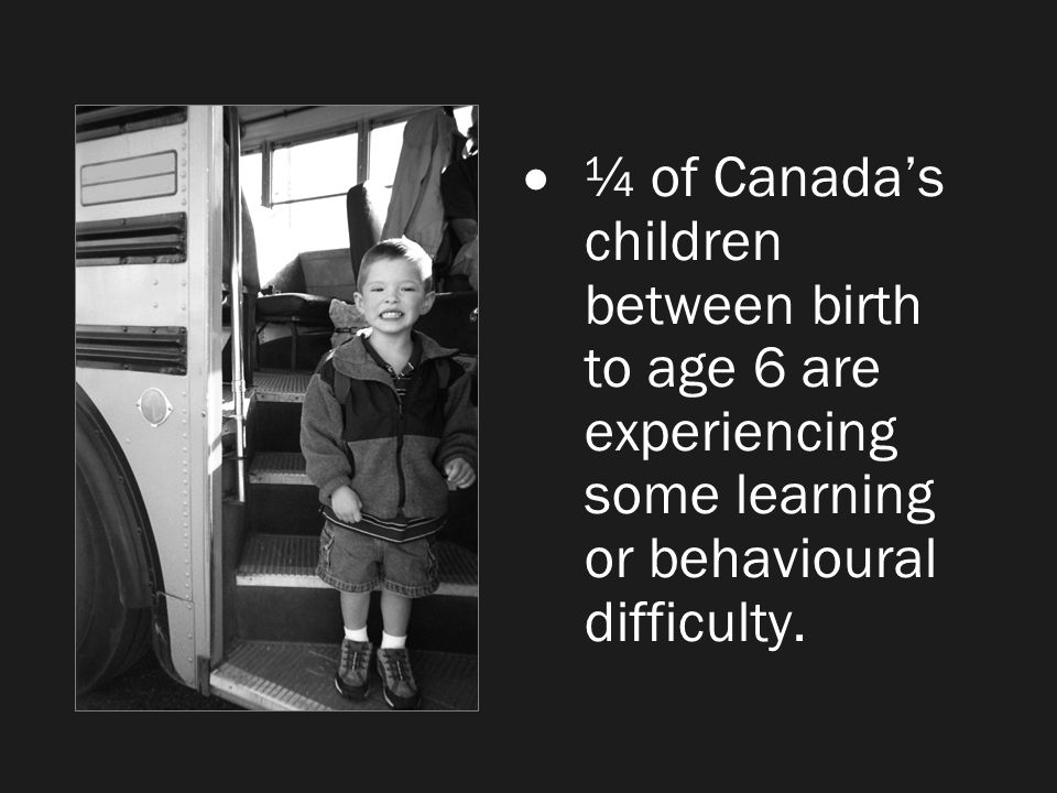 ¼ of Canada's children between birth to age 6 are experiencing some learning or behavioural difficulty.