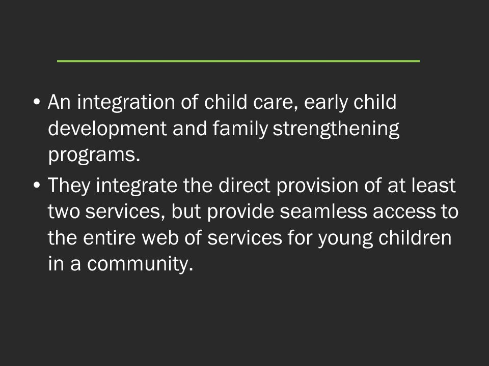 An integration of child care, early child development and family strengthening programs.