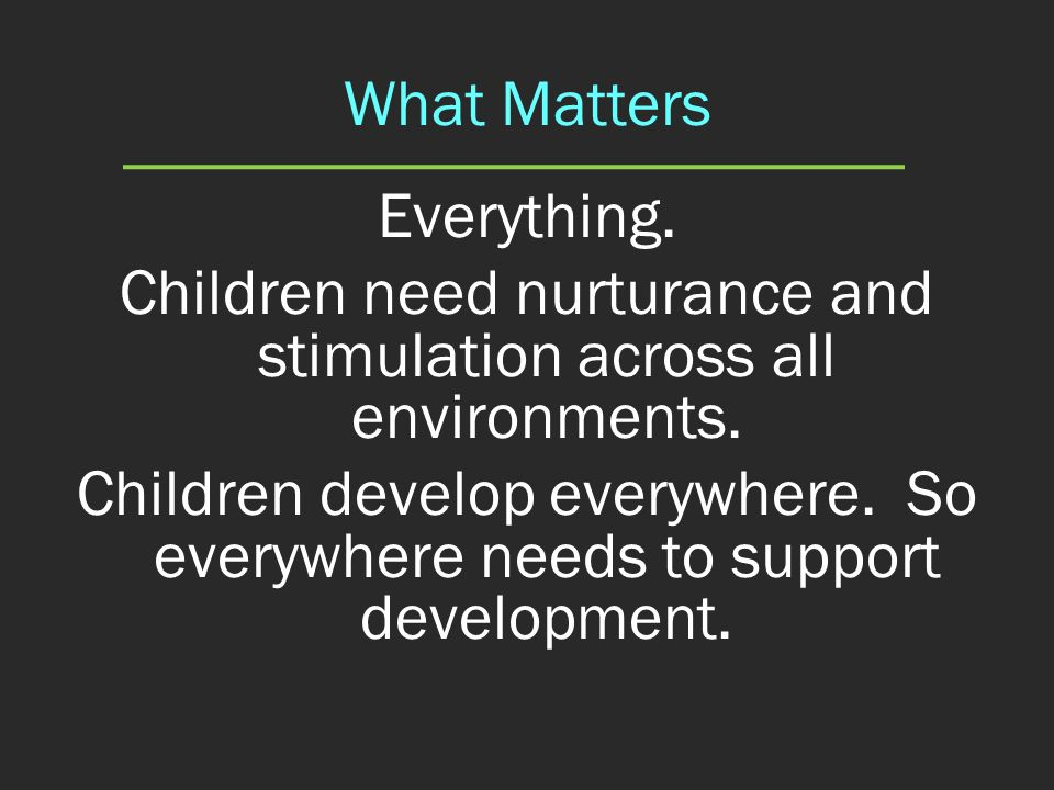 Children need nurturance and stimulation across all environments.