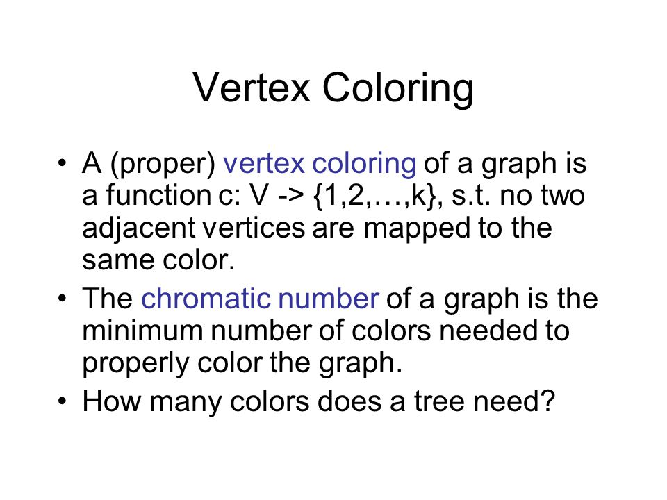 Vertex Coloring A (proper) vertex coloring of a graph is a function c: V -> {1,2,…,k}, s.t. no two adjacent vertices are mapped to the same color.