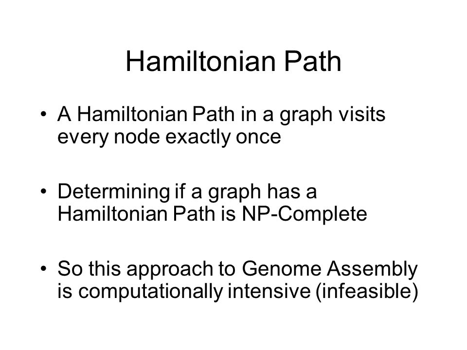Hamiltonian Path A Hamiltonian Path in a graph visits every node exactly once. Determining if a graph has a Hamiltonian Path is NP-Complete.
