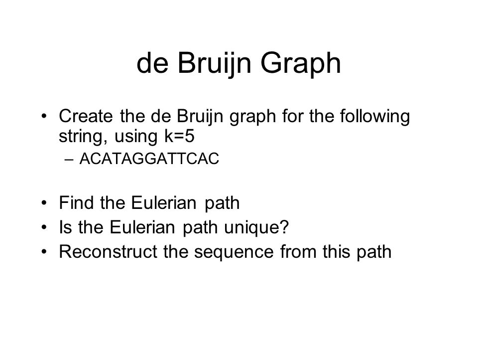 de Bruijn Graph Create the de Bruijn graph for the following string, using k=5. ACATAGGATTCAC. Find the Eulerian path.