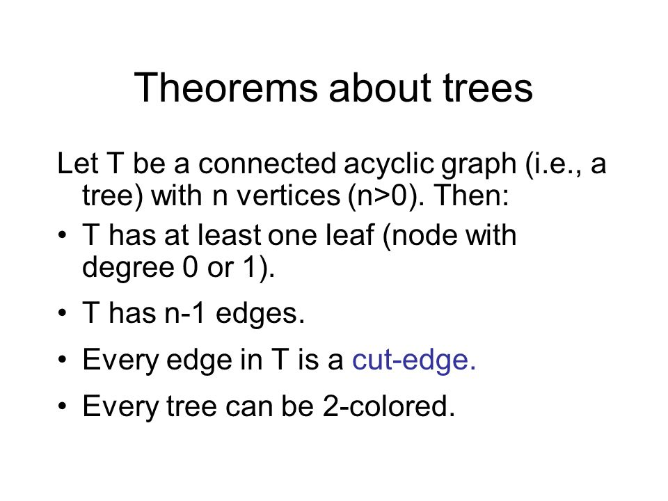 Theorems about trees Let T be a connected acyclic graph (i.e., a tree) with n vertices (n>0). Then: