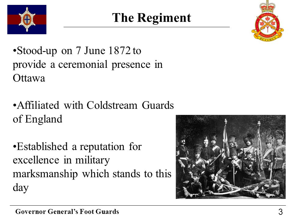 The Regiment Stood-up on 7 June 1872 to provide a ceremonial presence in Ottawa. Affiliated with Coldstream Guards of England.