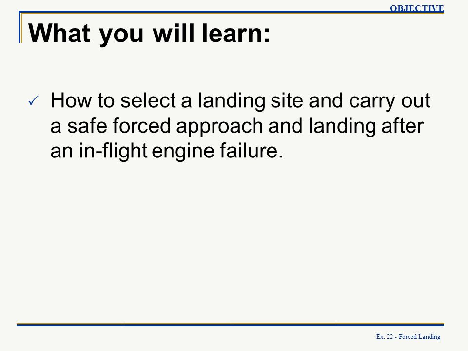 OBJECTIVE What you will learn: How to select a landing site and carry out a safe forced approach and landing after an in-flight engine failure.