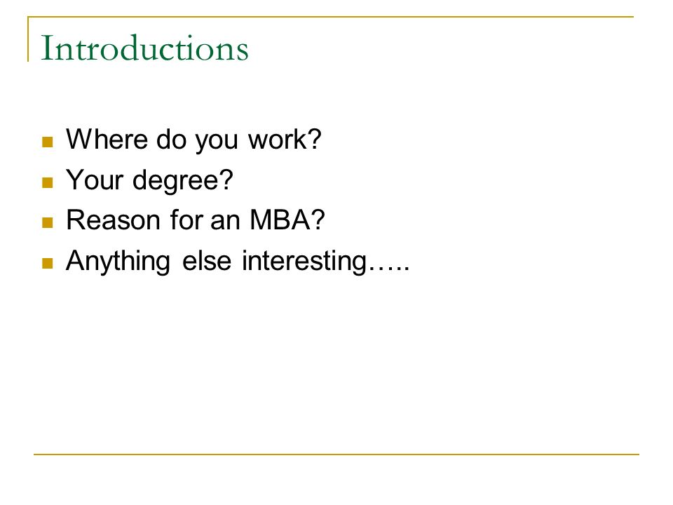 Introductions Where do you work Your degree Reason for an MBA