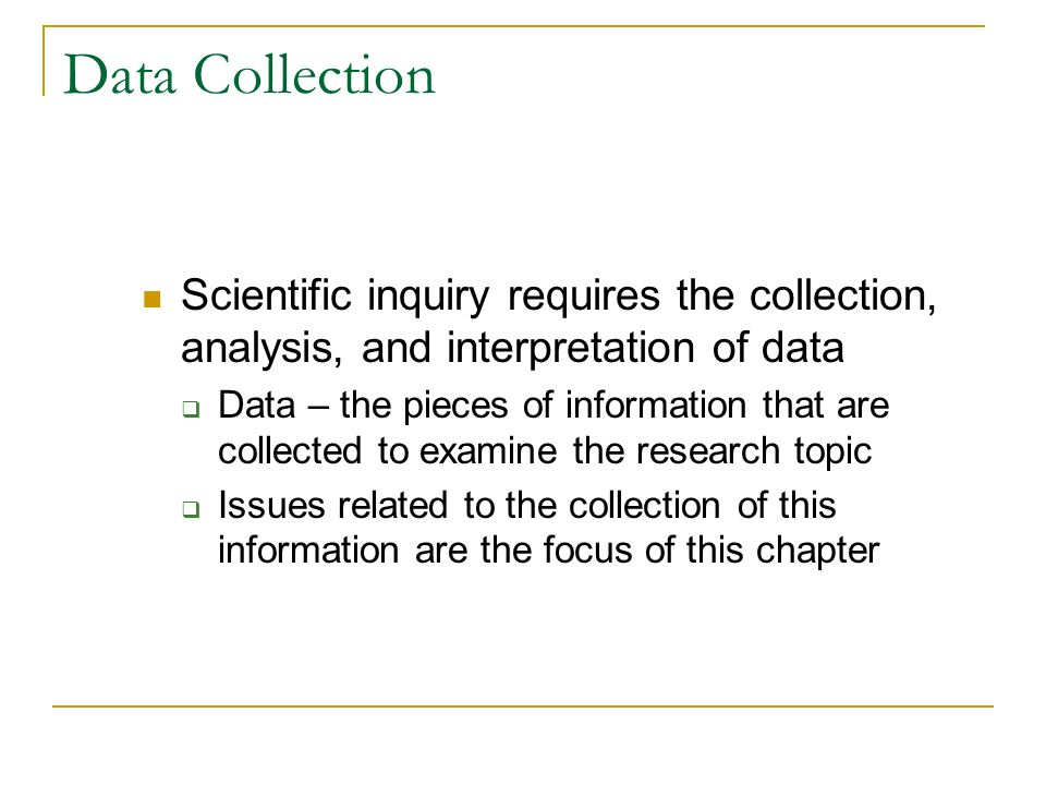 Data Collection Scientific inquiry requires the collection, analysis, and interpretation of data.