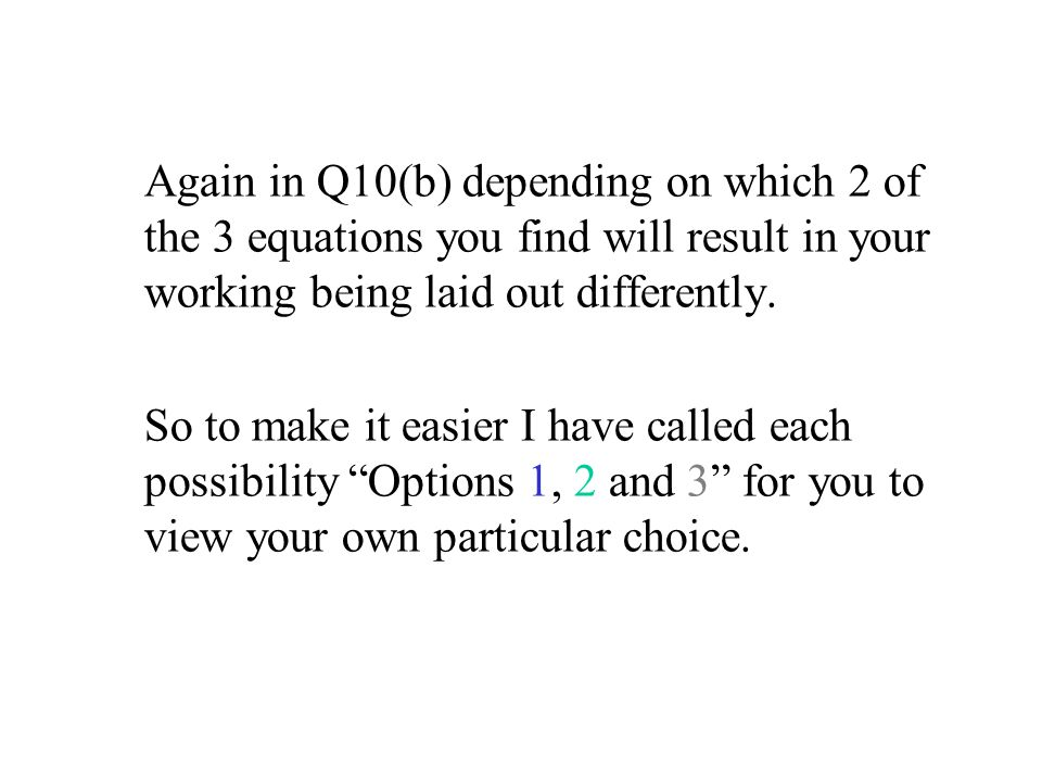 Again in Q10(b) depending on which 2 of the 3 equations you find will result in your working being laid out differently.