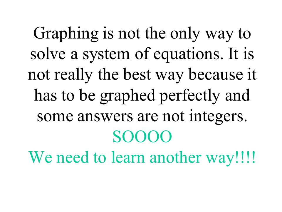 Graphing is not the only way to solve a system of equations