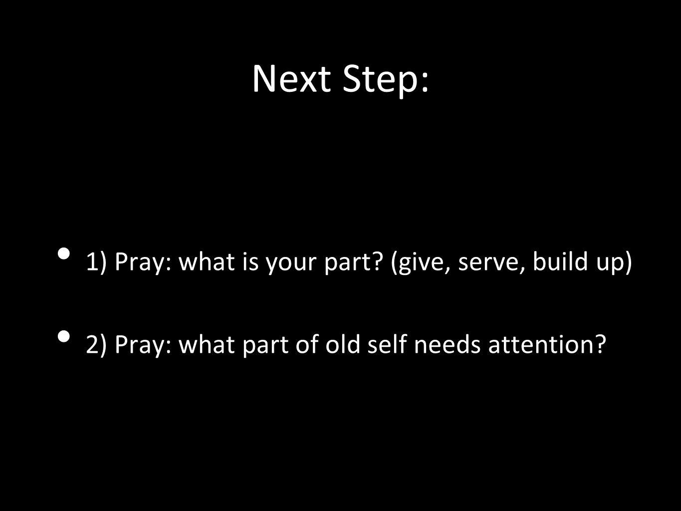 Next Step: 1) Pray: what is your part (give, serve, build up)