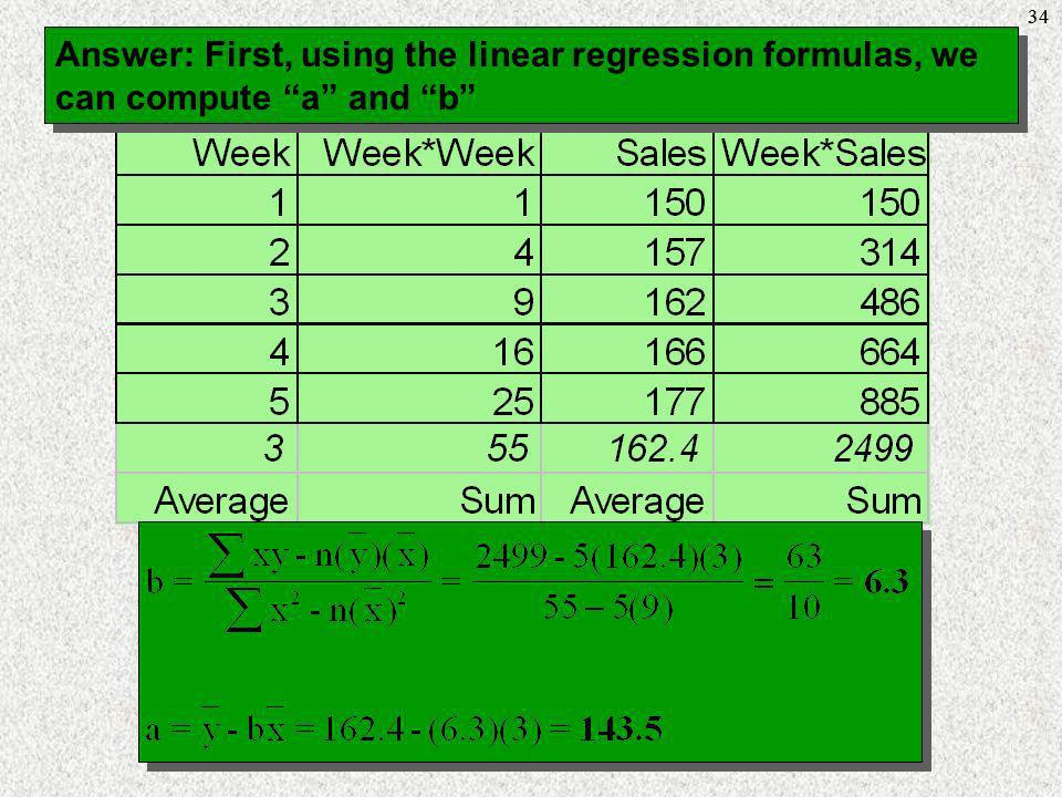 34 Answer: First, using the linear regression formulas, we can compute a and b 38