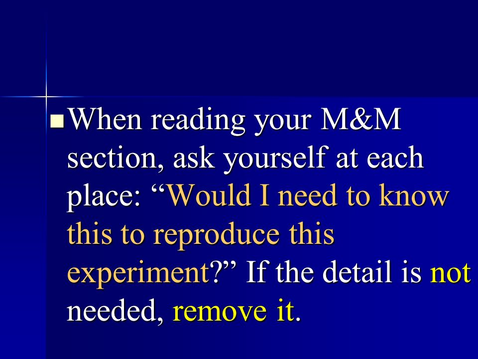 When reading your M&M section, ask yourself at each place: Would I need to know this to reproduce this experiment If the detail is not needed, remove it.
