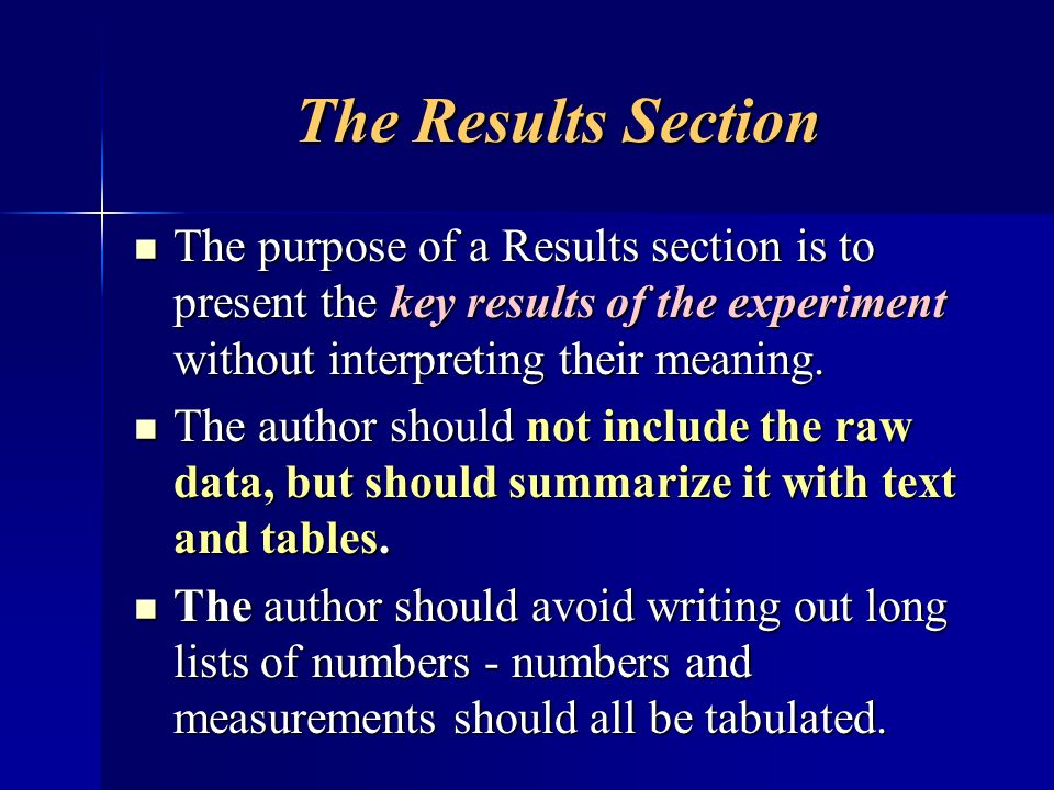 The Results Section The purpose of a Results section is to present the key results of the experiment without interpreting their meaning.