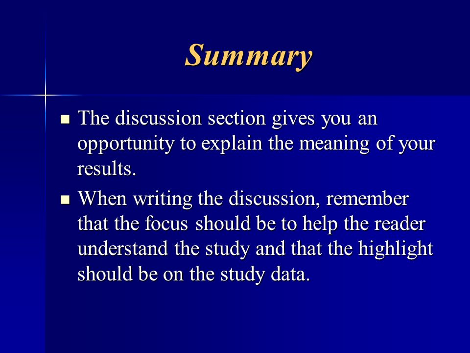 Summary The discussion section gives you an opportunity to explain the meaning of your results.