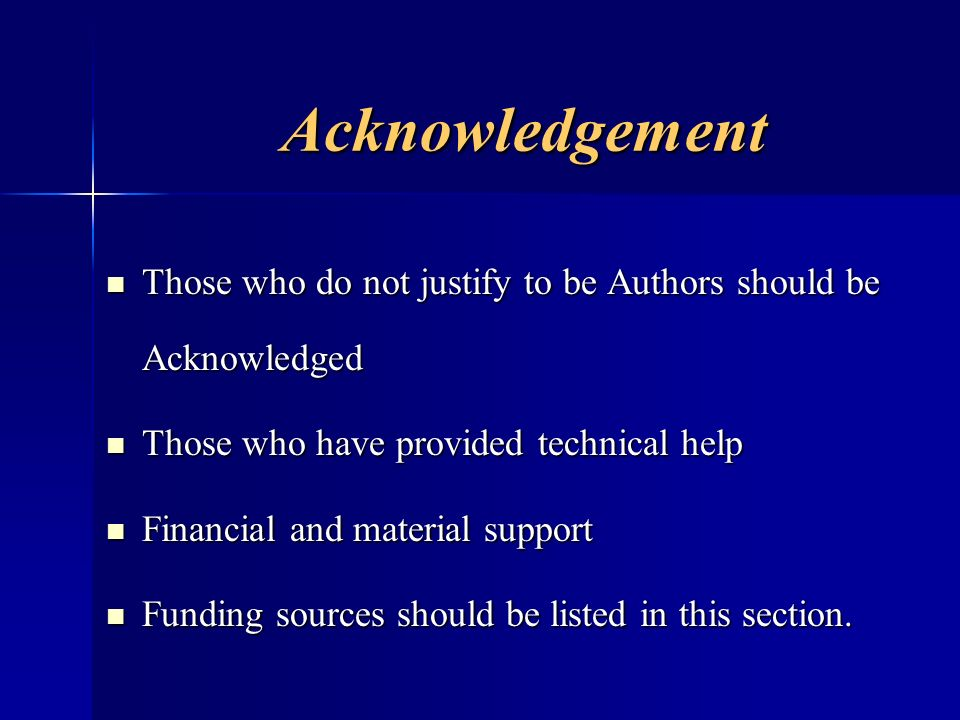 Acknowledgement Those who do not justify to be Authors should be Acknowledged. Those who have provided technical help.