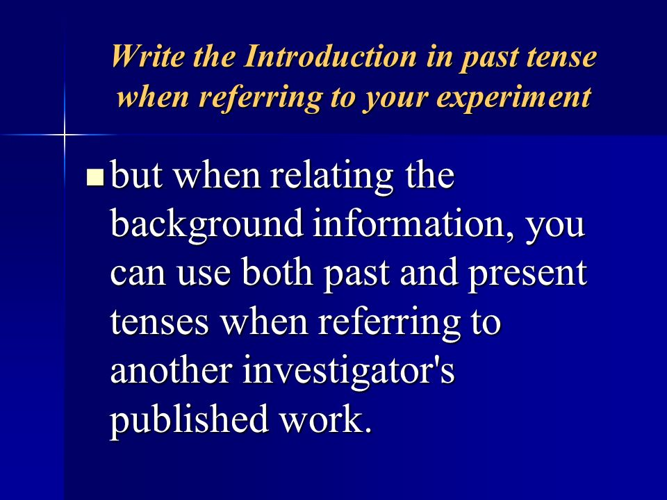 Write the Introduction in past tense when referring to your experiment