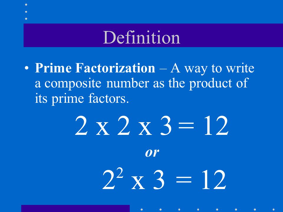 Definition Prime Factorization – A way to write a composite number as the product of its prime factors.