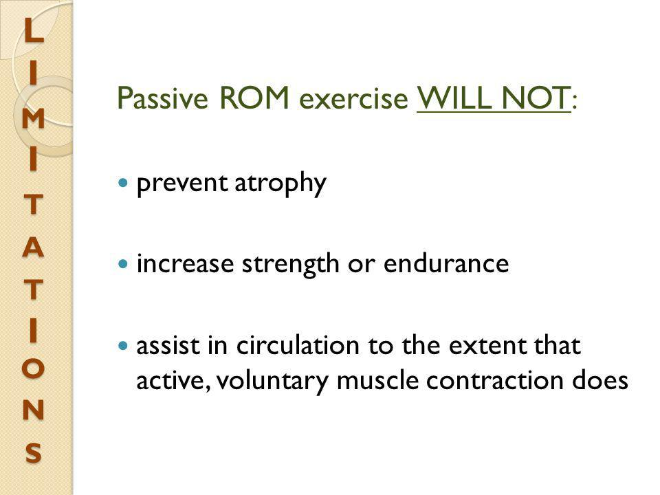 L I m I t a t I on s Passive ROM exercise WILL NOT: prevent atrophy