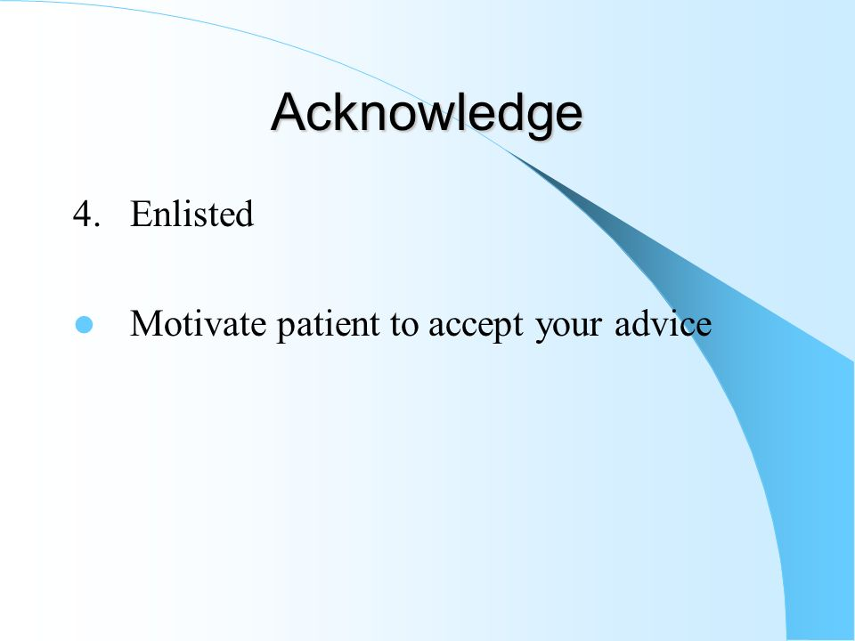 Acknowledge 4. Enlisted Motivate patient to accept your advice