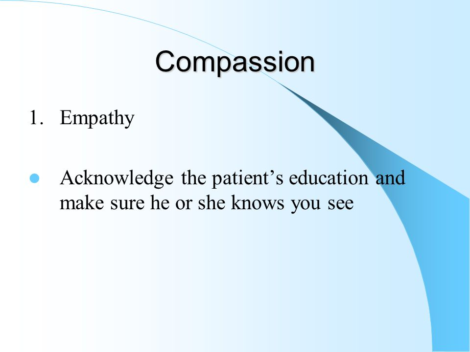Compassion 1. Empathy Acknowledge the patient's education and make sure he or she knows you see